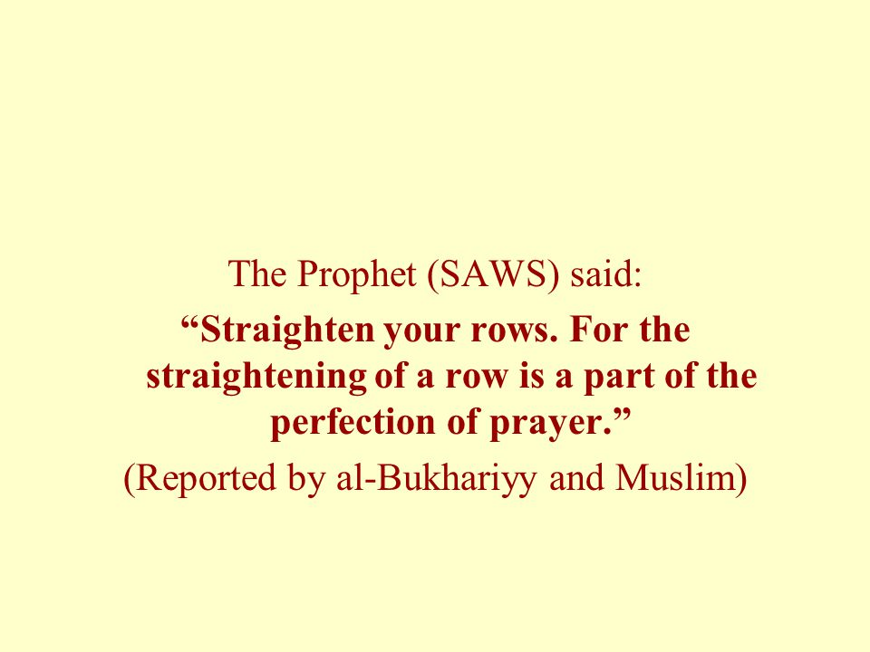 The Prophet (SAWS) said: Straighten your rows.