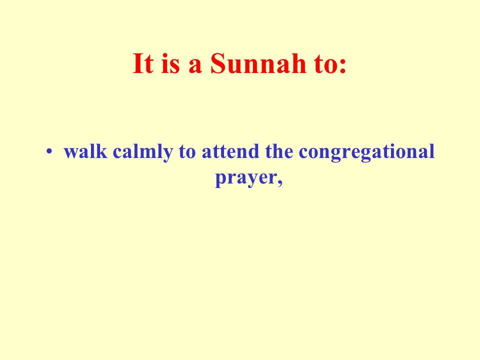 It is a Sunnah to: walk calmly to attend the congregational prayer,