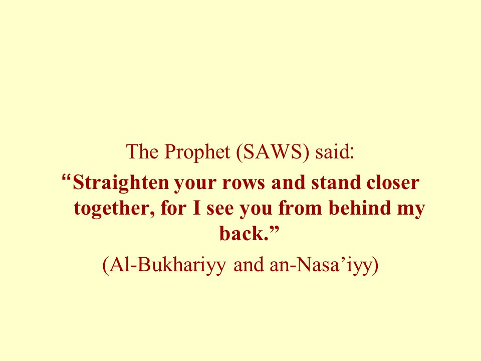 The Prophet (SAWS) said: Straighten your rows and stand closer together, for I see you from behind my back. (Al-Bukhariyy and an-Nasa'iyy)