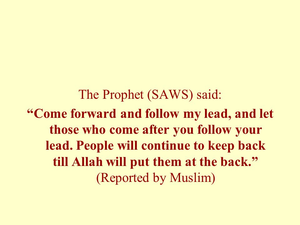 """The Prophet (SAWS) said: """"Come forward and follow my lead, and let those who come after you follow your lead. People will continue to keep back till A"""