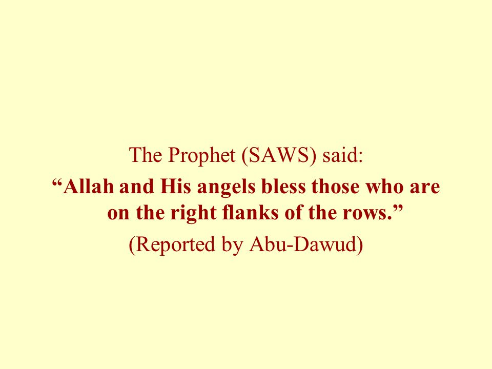 The Prophet (SAWS) said: Allah and His angels bless those who are on the right flanks of the rows. (Reported by Abu-Dawud)