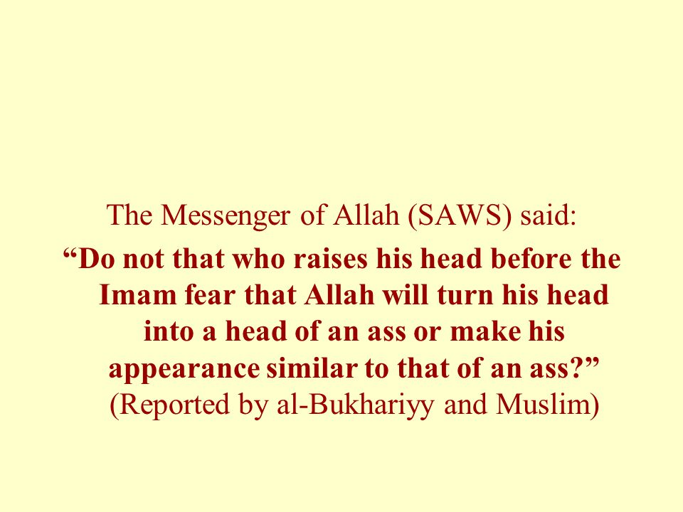 The Messenger of Allah (SAWS) said: Do not that who raises his head before the Imam fear that Allah will turn his head into a head of an ass or make his appearance similar to that of an ass (Reported by al-Bukhariyy and Muslim)