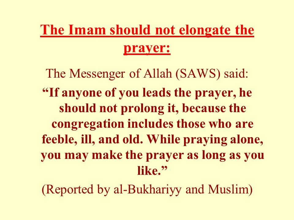 The Imam should not elongate the prayer: The Messenger of Allah (SAWS) said: If anyone of you leads the prayer, he should not prolong it, because the congregation includes those who are feeble, ill, and old.