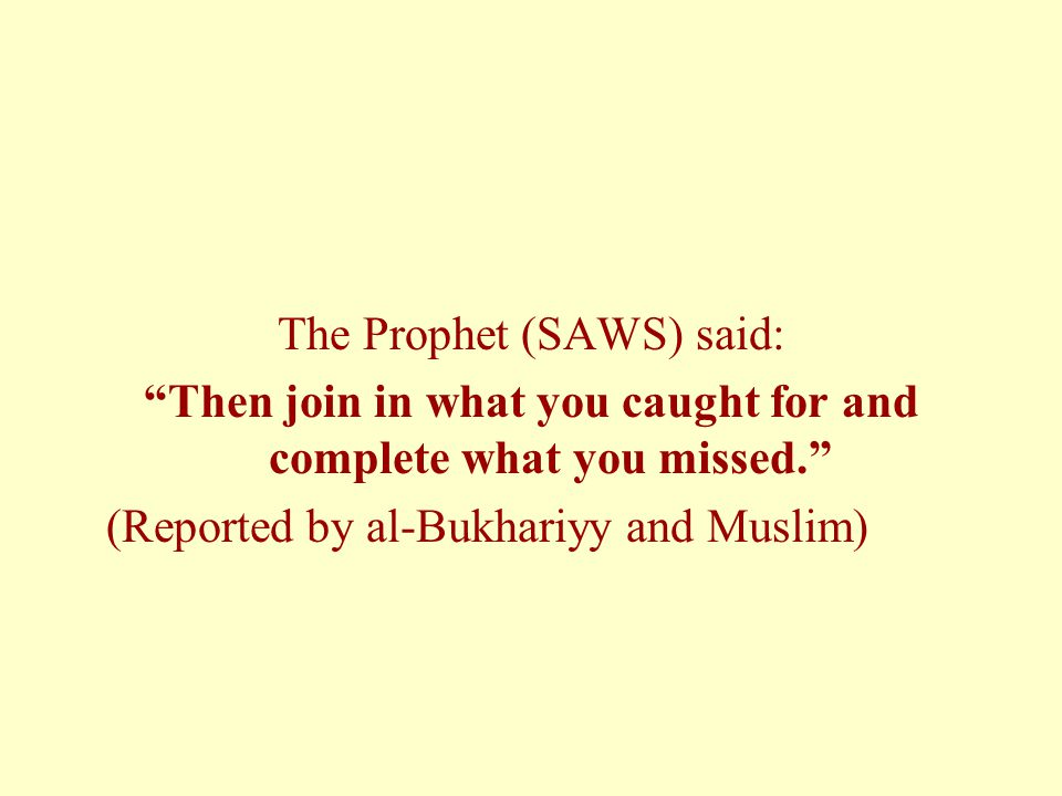 The Prophet (SAWS) said: Then join in what you caught for and complete what you missed. (Reported by al-Bukhariyy and Muslim)