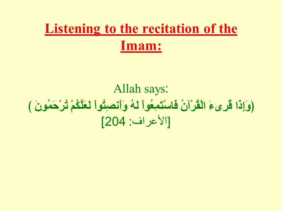 Listening to the recitation of the Imam: Allah says: ﴿ وَإِذَا قُرِىءَ الْقُرْآنُ فَاسْتَمِعُواْ لَهُ وَأَنصِتُواْ لَعَلَّكُمْ تُرْحَمُونَ ﴾ [ الأعراف : 204]