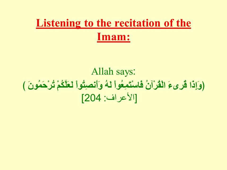 Listening to the recitation of the Imam: Allah says: ﴿ وَإِذَا قُرِىءَ الْقُرْآنُ فَاسْتَمِعُواْ لَهُ وَأَنصِتُواْ لَعَلَّكُمْ تُرْحَمُونَ ﴾ [ الأعراف