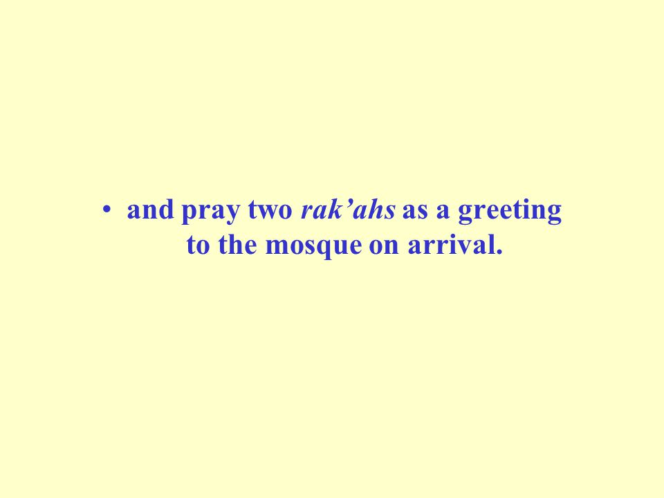 and pray two rak'ahs as a greeting to the mosque on arrival.