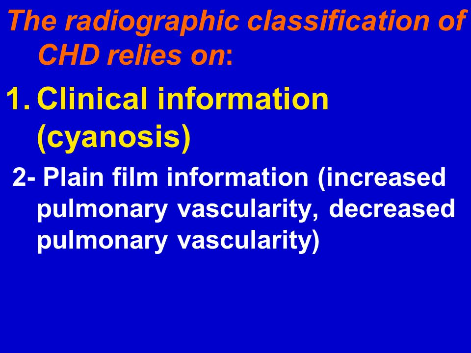 The radiographic classification of CHD relies on: 1.Clinical information (cyanosis) 2- Plain film information (increased pulmonary vascularity, decrea