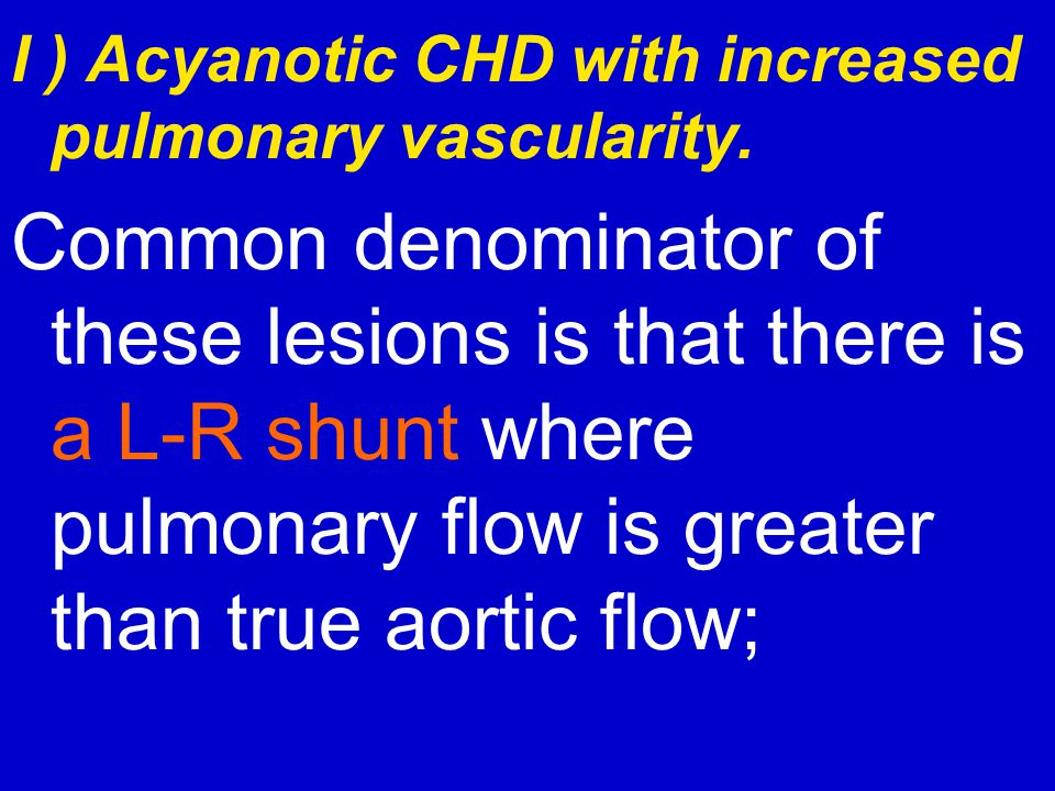 I ) Acyanotic CHD with increased pulmonary vascularity. Common denominator of these lesions is that there is a L-R shunt where pulmonary flow is great
