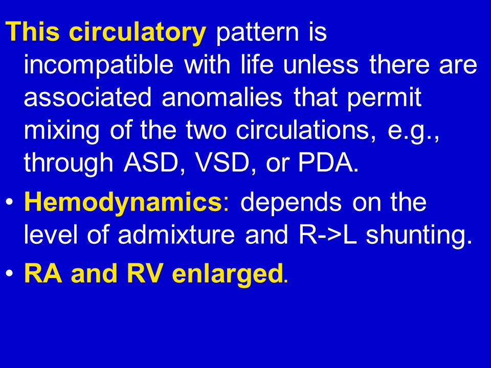This circulatory pattern is incompatible with life unless there are associated anomalies that permit mixing of the two circulations, e.g., through ASD