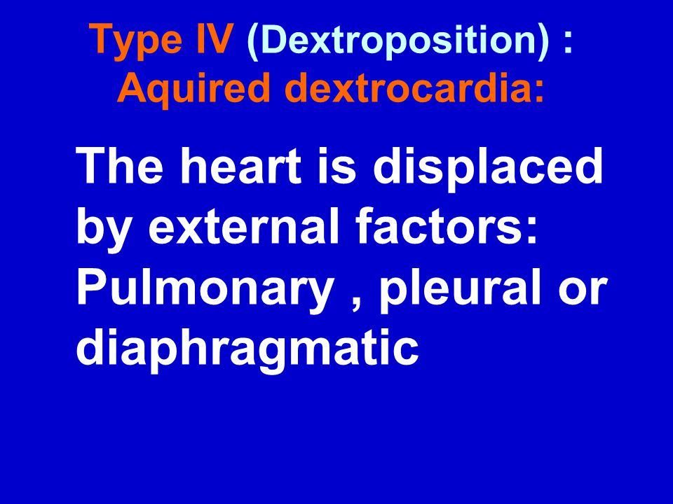 Type IV ( Dextroposition ) : Aquired dextrocardia: The heart is displaced by external factors: Pulmonary, pleural or diaphragmatic