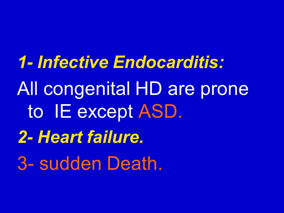 1- Infective Endocarditis: All congenital HD are prone to IE except ASD. 2- Heart failure. 3- sudden Death.