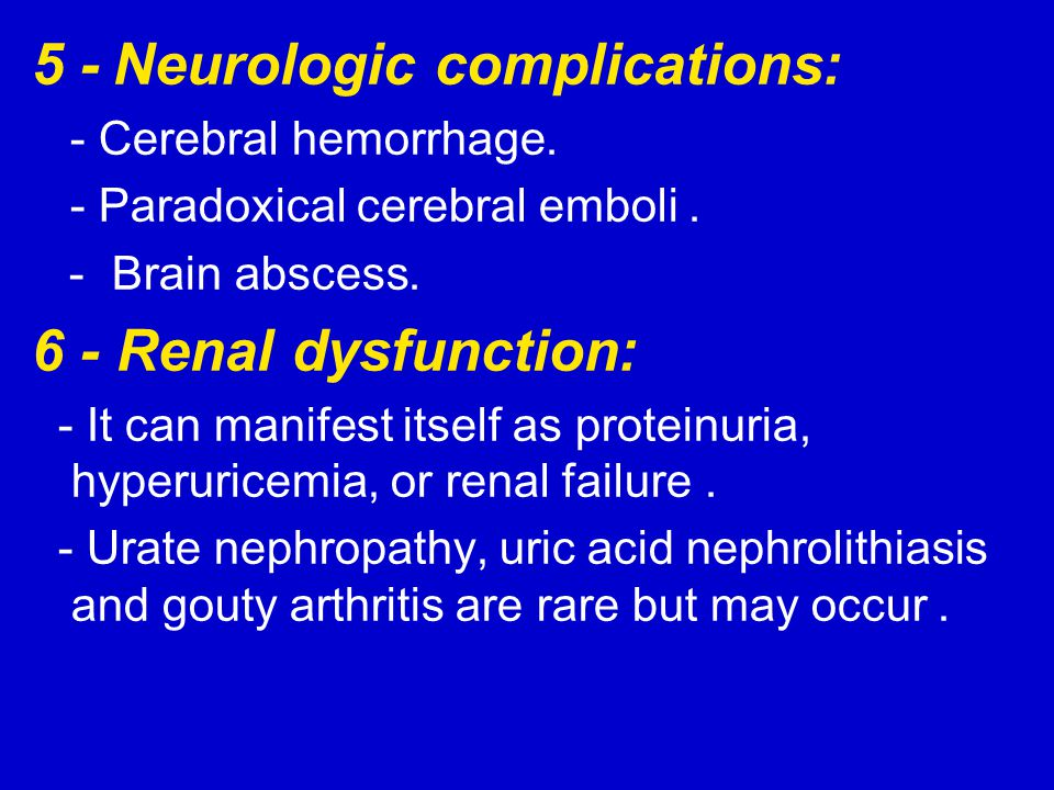5 - Neurologic complications: - Cerebral hemorrhage. - Paradoxical cerebral emboli. - Brain abscess. 6 - Renal dysfunction: - It can manifest itself a