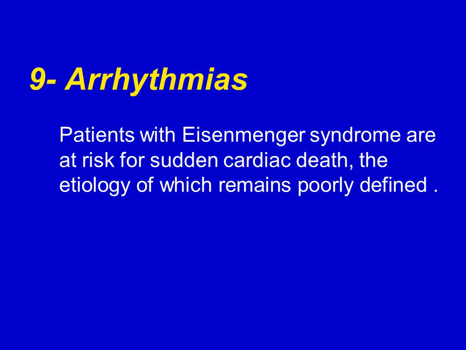 9- Arrhythmias Patients with Eisenmenger syndrome are at risk for sudden cardiac death, the etiology of which remains poorly defined.