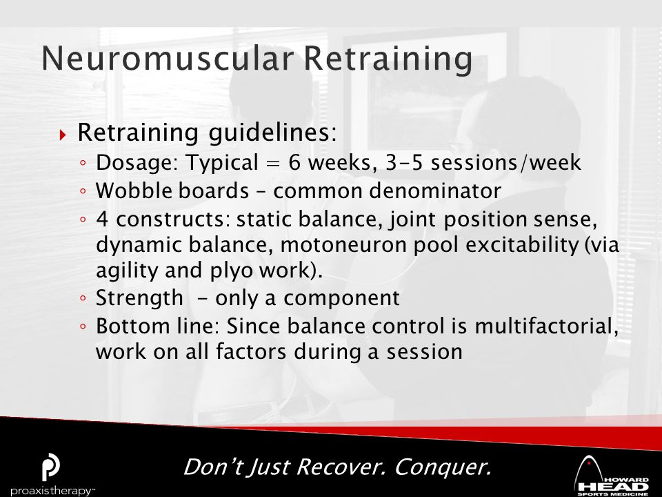 Don't Just Recover. Conquer.  Retraining guidelines: ◦ Dosage: Typical = 6 weeks, 3-5 sessions/week ◦ Wobble boards – common denominator ◦ 4 construc