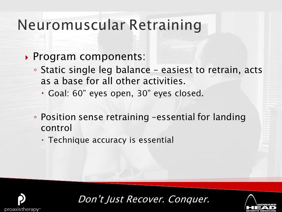 Don't Just Recover. Conquer.  Program components: ◦ Static single leg balance – easiest to retrain, acts as a base for all other activities.  Goal: