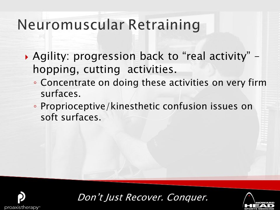 "Don't Just Recover. Conquer.  Agility: progression back to ""real activity"" – hopping, cutting activities. ◦ Concentrate on doing these activities on"