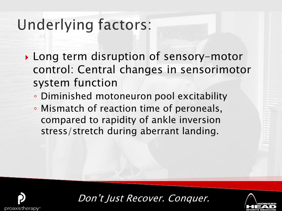 Don't Just Recover. Conquer.  Long term disruption of sensory-motor control: Central changes in sensorimotor system function ◦ Diminished motoneuron