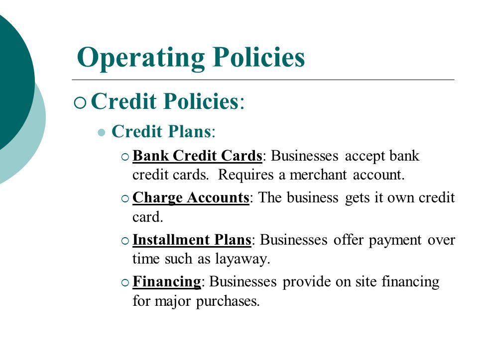 Operating Policies  Credit Policies: Credit: An arrangement in which a business or individual can obtain products in exchange for a promise to pay later.