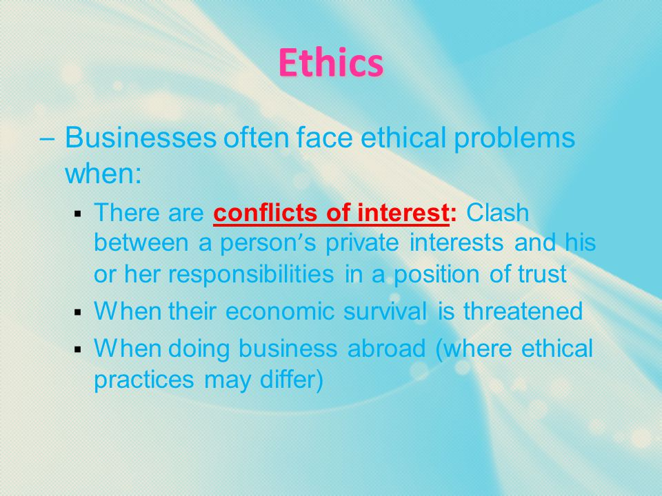 Ethics – Ethics: The moral code by which people live and conduct business – Ethical Behavior: Conduct that adheres to this moral code – An entrepreneur should develop a written code of ethics to reduce the chance of unethical behavior occurring in his or her business – Employees should be involved in developing the code of ethics