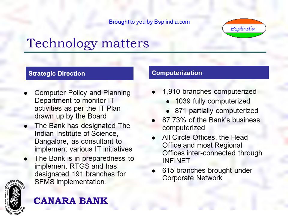 29 CANARA BANK Brought to you by Bsplindia.com Technology matters Strategic Direction Computerization Computer Policy and Planning Department to monitor IT activities as per the IT Plan drawn up by the Board The Bank has designated The Indian Institute of Science, Bangalore, as consultant to implement various IT initiatives The Bank is in preparedness to implement RTGS and has designated 191 branches for SFMS implementation.