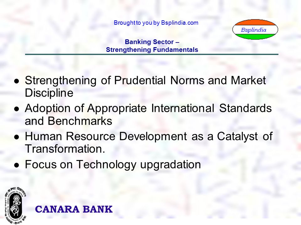 5 CANARA BANK Brought to you by Bsplindia.com Banking Sector – Strengthening Fundamentals Strengthening of Prudential Norms and Market Discipline Adoption of Appropriate International Standards and Benchmarks Human Resource Development as a Catalyst of Transformation.