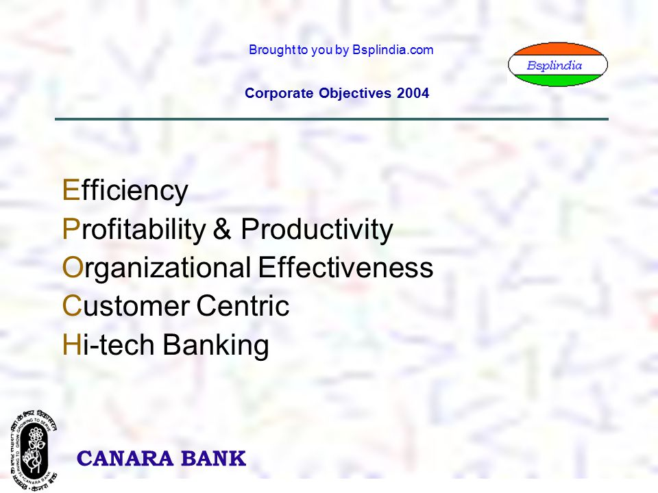 6 CANARA BANK Brought to you by Bsplindia.com Corporate Objectives 2004 Efficiency Profitability & Productivity Organizational Effectiveness Customer Centric Hi-tech Banking