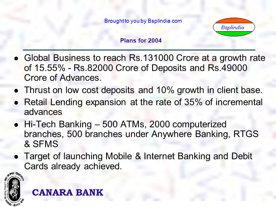 7 CANARA BANK Brought to you by Bsplindia.com Plans for 2004 Global Business to reach Rs.131000 Crore at a growth rate of 15.55% - Rs.82000 Crore of Deposits and Rs.49000 Crore of Advances.
