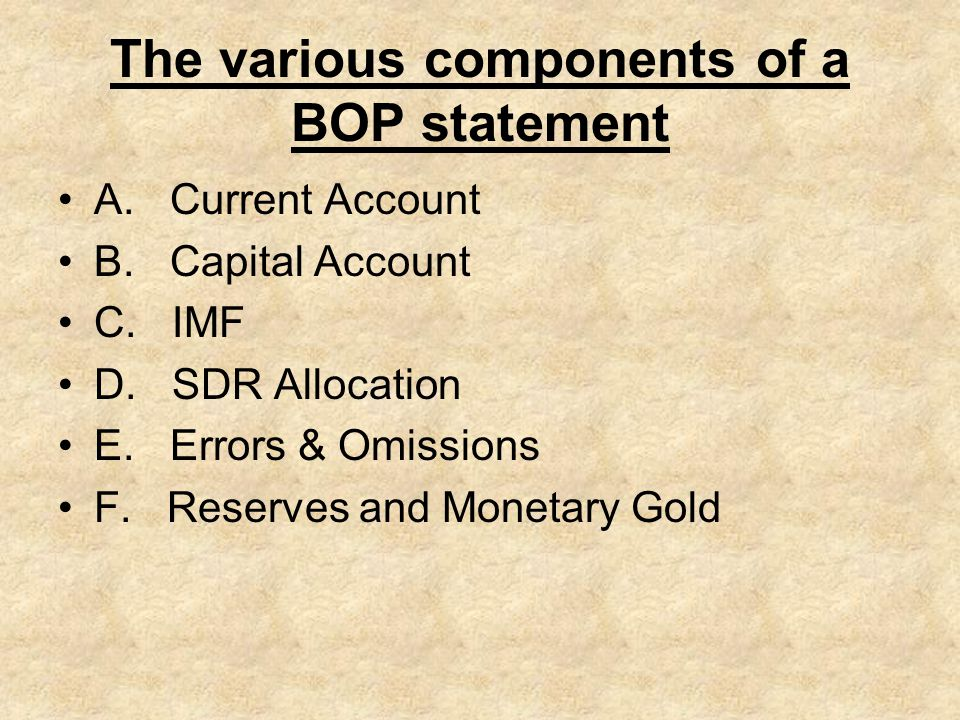 The various components of a BOP statement A. Current Account B. Capital Account C. IMF D. SDR Allocation E. Errors & Omissions F. Reserves and Monetar
