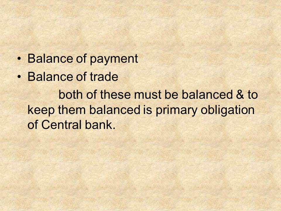 Balance of payment Balance of trade both of these must be balanced & to keep them balanced is primary obligation of Central bank.