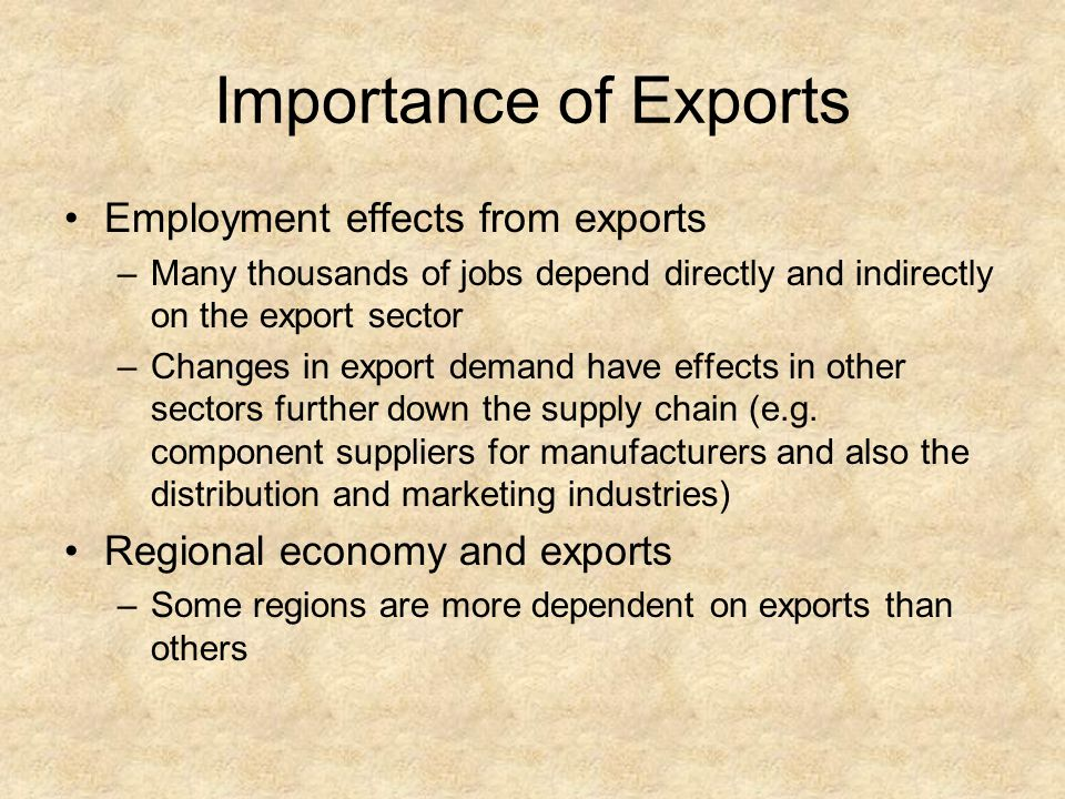 Importance of Exports Employment effects from exports –Many thousands of jobs depend directly and indirectly on the export sector –Changes in export d