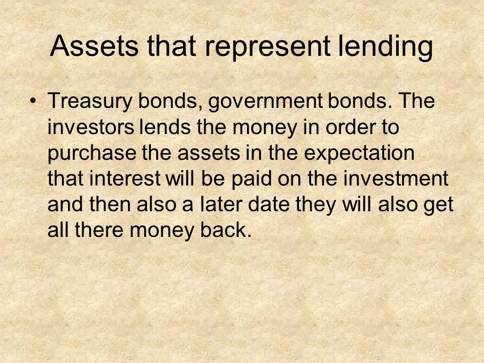 Assets that represent lending Treasury bonds, government bonds. The investors lends the money in order to purchase the assets in the expectation that