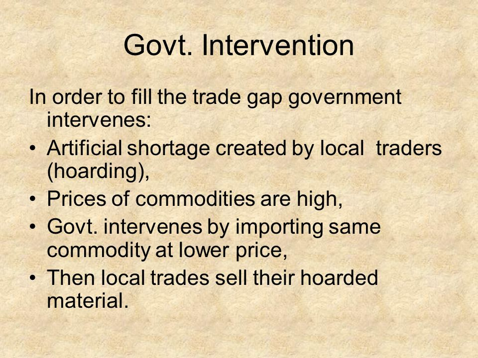 Govt. Intervention In order to fill the trade gap government intervenes: Artificial shortage created by local traders (hoarding), Prices of commoditie