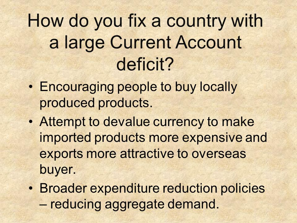 How do you fix a country with a large Current Account deficit? Encouraging people to buy locally produced products. Attempt to devalue currency to mak