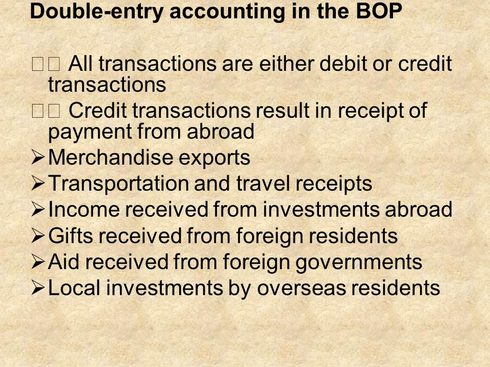 Double-entry accounting in the BOP All transactions are either debit or credit transactions Credit transactions result in receipt of payment from abro