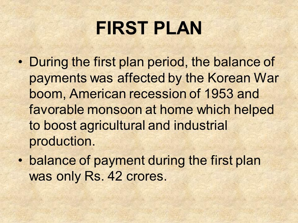FIRST PLAN During the first plan period, the balance of payments was affected by the Korean War boom, American recession of 1953 and favorable monsoon
