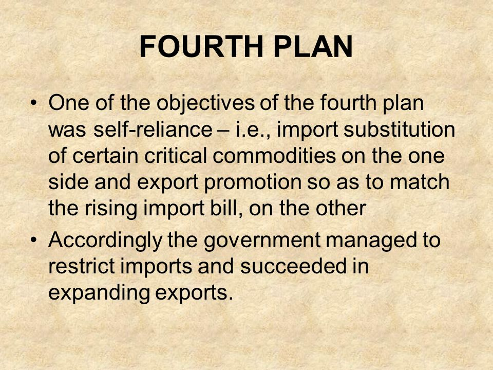 FOURTH PLAN One of the objectives of the fourth plan was self-reliance – i.e., import substitution of certain critical commodities on the one side and