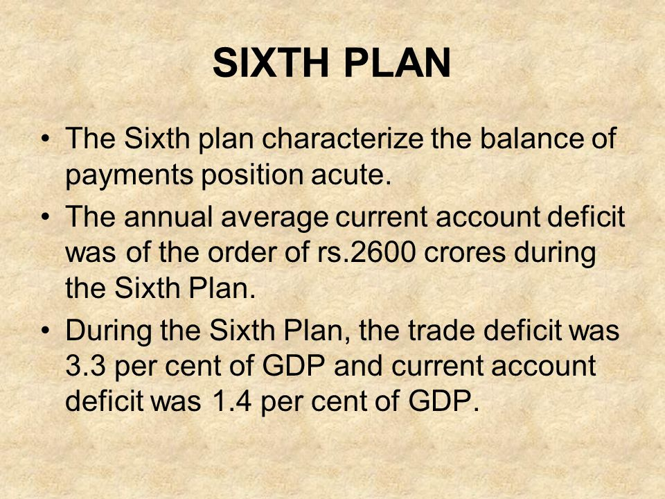 SIXTH PLAN The Sixth plan characterize the balance of payments position acute. The annual average current account deficit was of the order of rs.2600