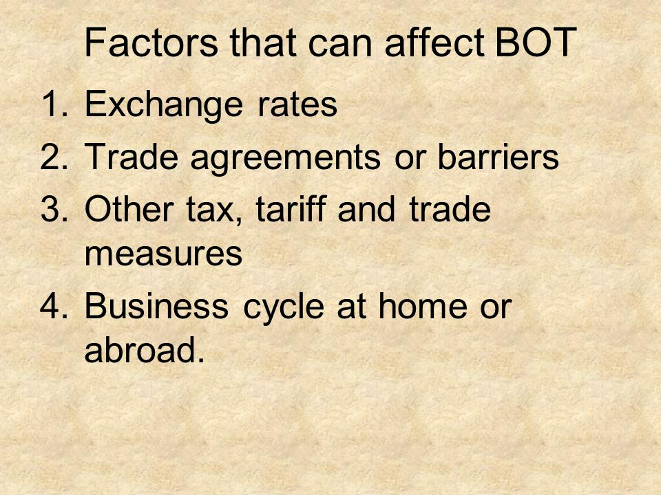 1.Exchange rates 2.Trade agreements or barriers 3.Other tax, tariff and trade measures 4.Business cycle at home or abroad. Factors that can affect BOT