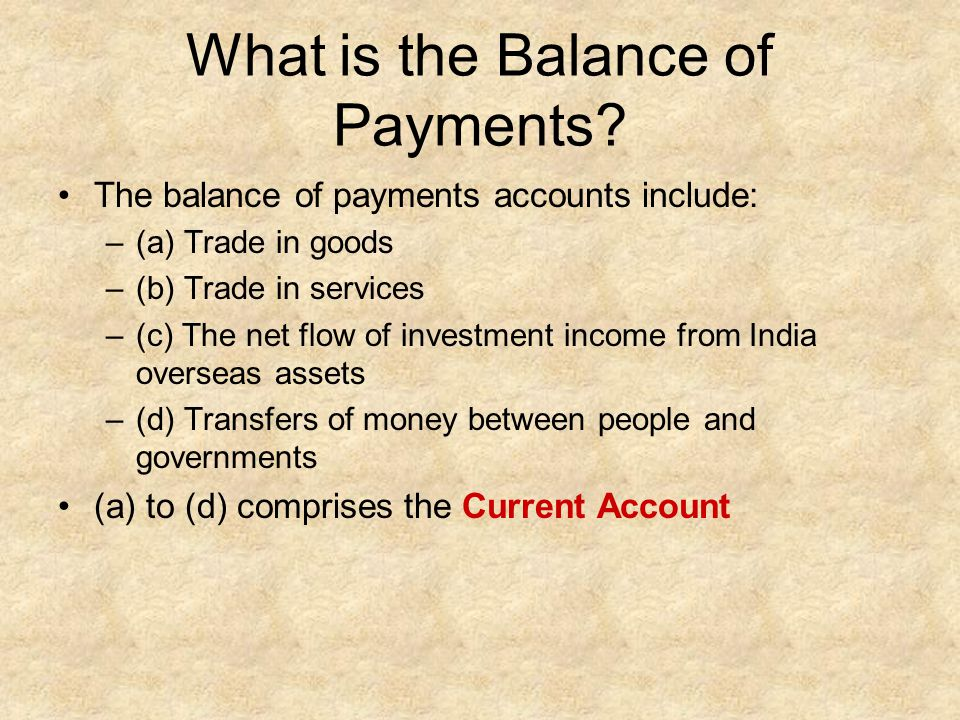 What is the Balance of Payments? The balance of payments accounts include: –(a) Trade in goods –(b) Trade in services –(c) The net flow of investment