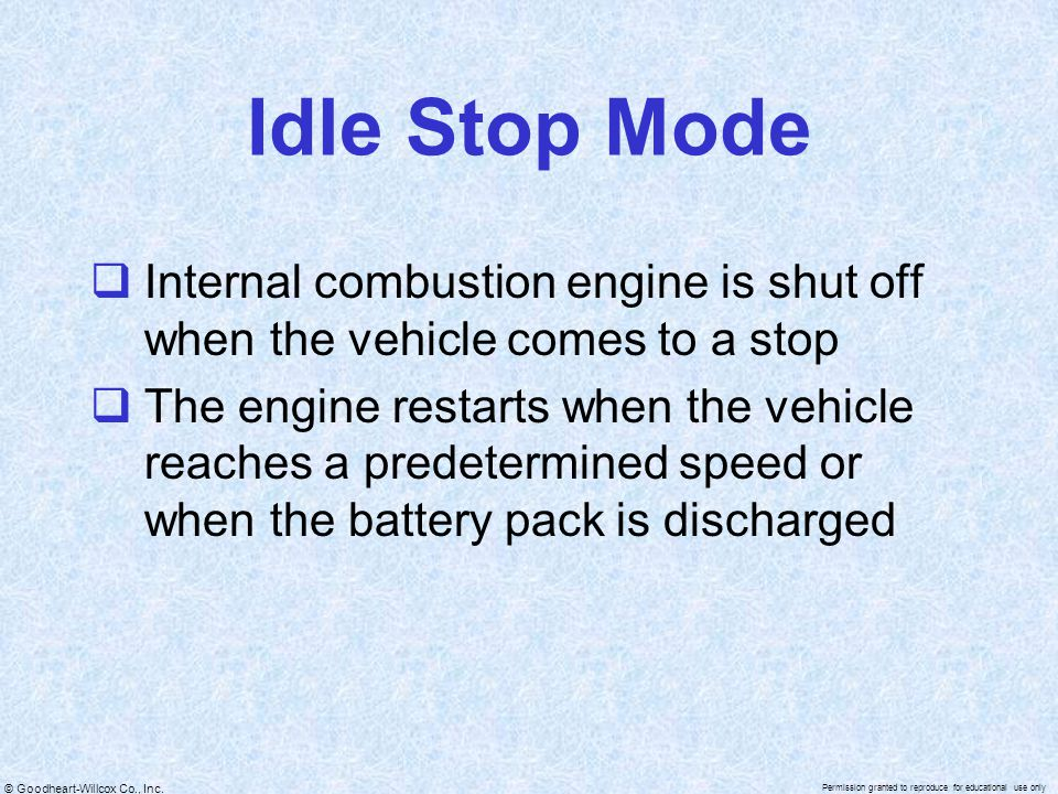 © Goodheart-Willcox Co., Inc. Permission granted to reproduce for educational use only Idle Stop Mode  Internal combustion engine is shut off when th