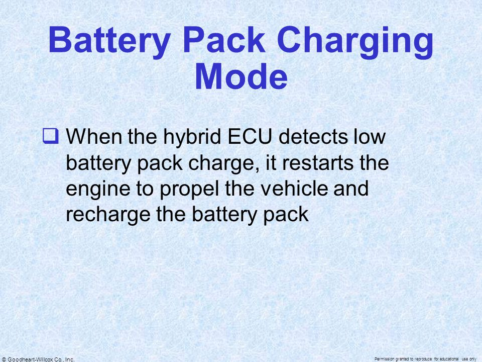 © Goodheart-Willcox Co., Inc. Permission granted to reproduce for educational use only Battery Pack Charging Mode  When the hybrid ECU detects low ba