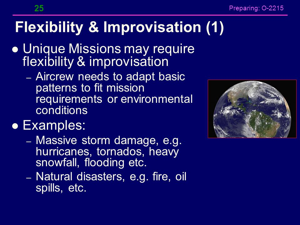 Preparing: O-2215 Flexibility & Improvisation (1) Unique Missions may require flexibility & improvisation – Aircrew needs to adapt basic patterns to f