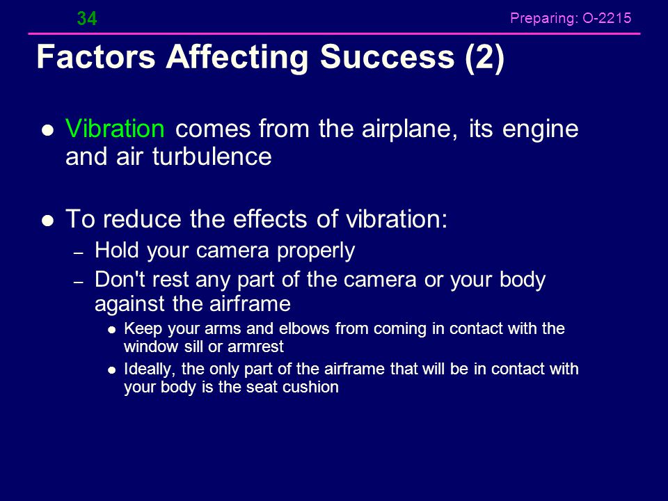 Preparing: O-2215 Factors Affecting Success (2) Vibration comes from the airplane, its engine and air turbulence To reduce the effects of vibration: –