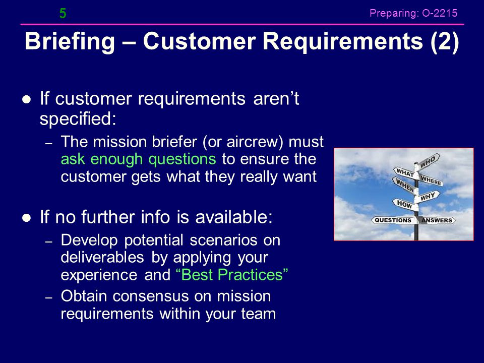 Preparing: O-2215 Briefing – Customer Requirements (2) If customer requirements aren't specified: – The mission briefer (or aircrew) must ask enough q