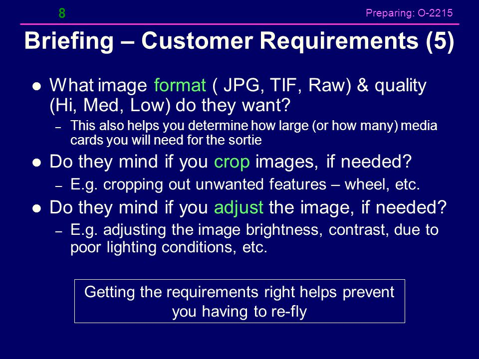 Preparing: O-2215 Briefing – Customer Requirements (5) What image format ( JPG, TIF, Raw) & quality (Hi, Med, Low) do they want? – This also helps you