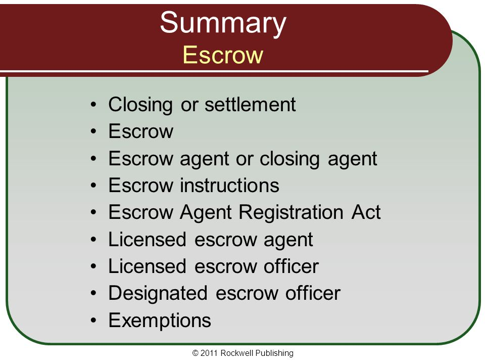 Summary Escrow Closing or settlement Escrow Escrow agent or closing agent Escrow instructions Escrow Agent Registration Act Licensed escrow agent Licensed escrow officer Designated escrow officer Exemptions © 2011 Rockwell Publishing