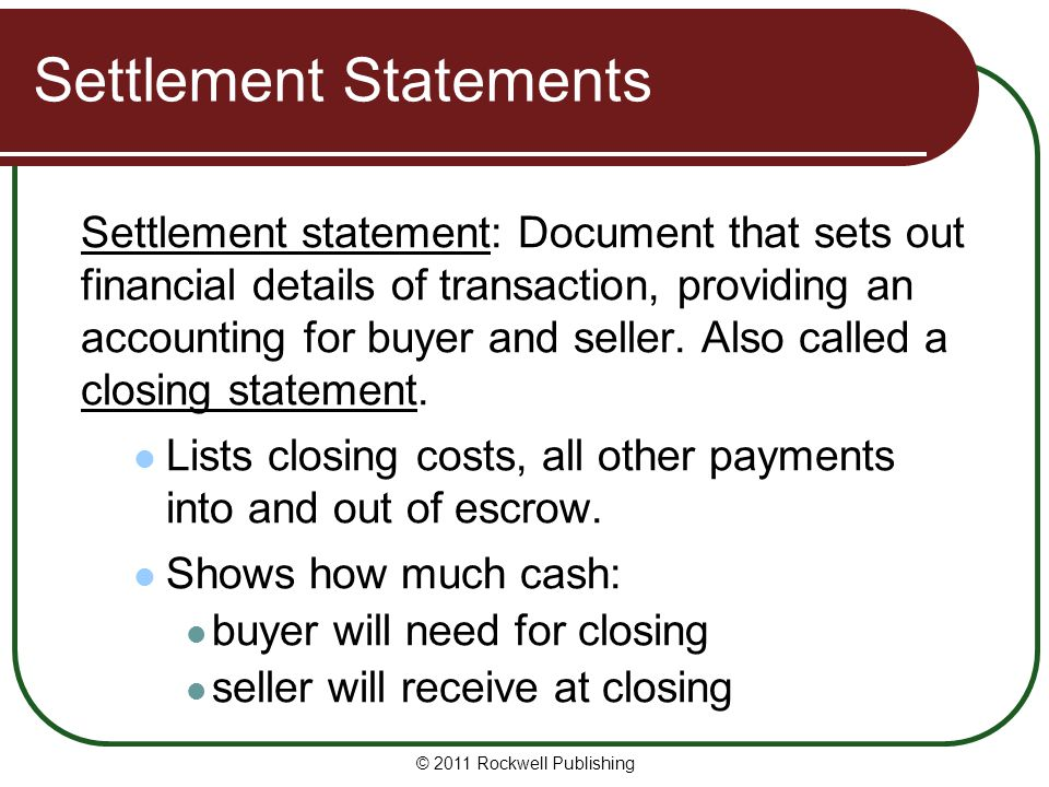 Settlement Statements Settlement statement: Document that sets out financial details of transaction, providing an accounting for buyer and seller.