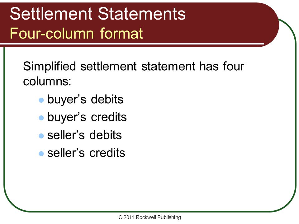 Settlement Statements Four-column format Simplified settlement statement has four columns: buyer's debits buyer's credits seller's debits seller's credits © 2011 Rockwell Publishing