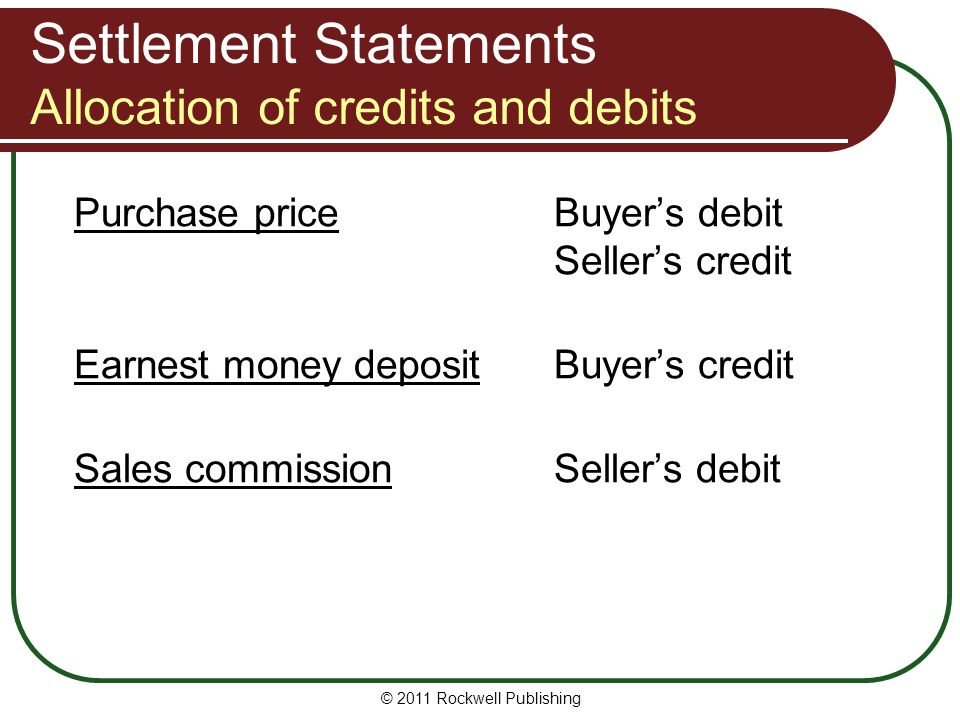 Settlement Statements Allocation of credits and debits Purchase priceBuyer's debit Seller's credit Earnest money depositBuyer's credit Sales commissionSeller's debit © 2011 Rockwell Publishing